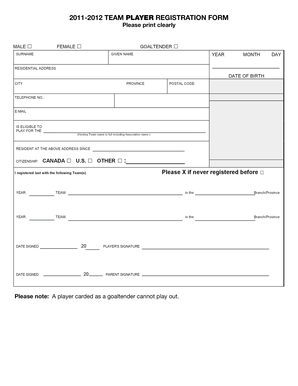 2011-2012 TEAM PLAYER REGISTRATION FORM MALE Please print clearly 2011-2012 PLAYER REGISTRATION CERTIFICATE For Association and Team use ONLY FEMALE GOALTENDER SURNAME IMPORT YEAR GIVEN NAME MONTH DAY RESIDENTIAL ADDRESS DATE OF BIRTH CITY