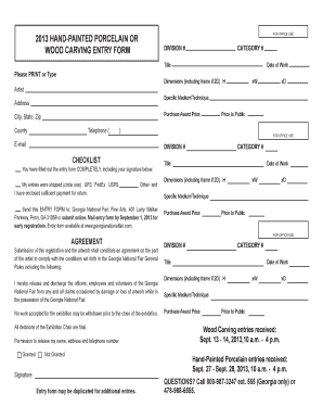 FOR OFFICE USE 2013 HANDPAINTED PORCELAIN OR WOOD CARVING ENTRY FORM DIVISION # CATEGORY # Title Please PRINT or Type Dimensions (including frame if 2D) H Artist Purchase Award Price City, State, Zip County Telephone ( xD Price to Public -