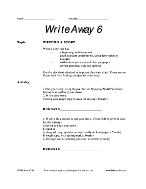 Name: Due date: Write Away 6 Topic : WRITING A STORY Write a story that has a beginning, middle and end good character development, using description or dialogue wellwritten sentences and clear paragraphs correct grammar, style and spelling