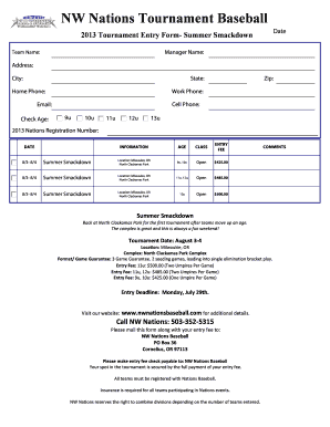 NW Nations Tournament Baseball Print Form Date 2013 Tournament Entry Form Summer Smackdown Manager Name: Team Name: Address: City: Zip: State: Home Phone: Work Phone: Cell Phone: Email: Check Age: 9u 10u 12u 11u 13u 2013 Nations