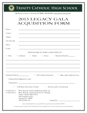 2015 LEGACY GALA ACQUISITION FORM Donor Contact Address City State Zip Phone E-mail I WOULD LIKE TO MAKE A DONATION OF Item Certificate Estimated Value $ Tickets Service Monetary Donation Gift Certificate Enclosed Make a gift certificate